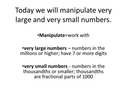 Today we will manipulate very large and very small numbers. Manipulate=work with very large numbers – numbers in the millions or higher; have 7 or more.