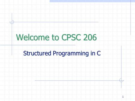 1 Structured Programming in C Welcome to CPSC 206.