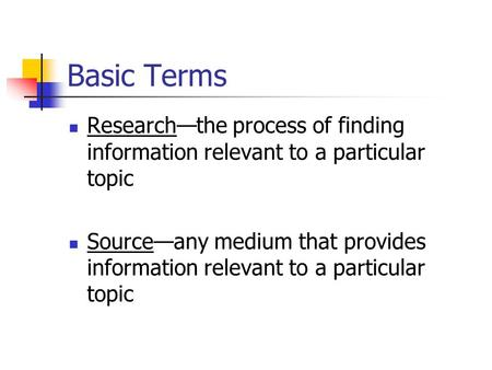 Basic Terms Research—the process of finding information relevant to a particular topic Source—any medium that provides information relevant to a particular.