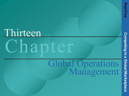 Thirteen C h a p t e rC h a p t e r Global Operations Management Part Five Competing in a Global Marketplace.
