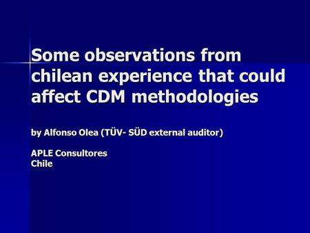 Some observations from chilean experience that could affect CDM methodologies by Alfonso Olea (TÜV- SÜD external auditor) APLE Consultores Chile.