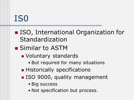IS0 ISO, International Organization for Standardization Similar to ASTM Voluntary standards But required for many situations Historically specifications.