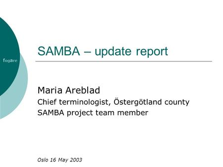 SAMBA – update report Maria Areblad Chief terminologist, Östergötland county SAMBA project team member Oslo 16 May 2003 f og a re.