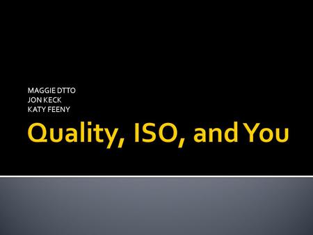 MAGGIE DTTO JON KECK KATY FEENY.  ISO stands for International Organization for Standardization  Pre ISO 9000  BS 5750 ▪ Required factories to document.