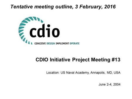 CDIO Initiative Project Meeting #13 Location: US Naval Academy, Annapolis, MD, USA June 2-4, 2004 Tentative meeting outline, 3 February, 2016.