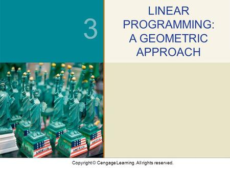 Copyright © Cengage Learning. All rights reserved. 3 LINEAR PROGRAMMING: A GEOMETRIC APPROACH.