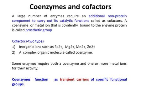Coenzymes and cofactors A large number of enzymes require an additional non ‑ protein component to carry out its catalytic functions called as cofactors.