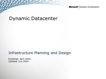 Dynamic Datacenter Infrastructure Planning and Design Published: April 2010 Updated: July 2010.