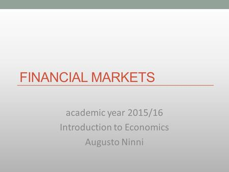 FINANCIAL MARKETS academic year 2015/16 Introduction to Economics Augusto Ninni.