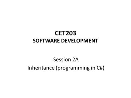CET203 SOFTWARE DEVELOPMENT Session 2A Inheritance (programming in C#)