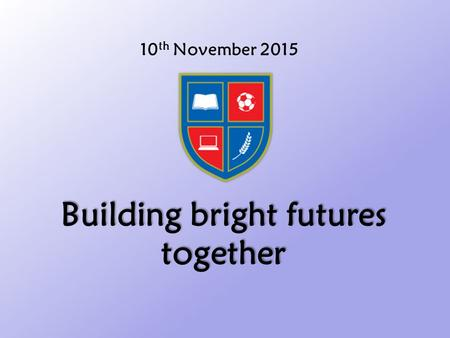 10 th November 2015 Building bright futures together.