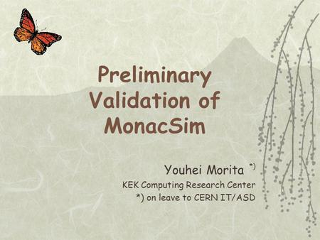 Preliminary Validation of MonacSim Youhei Morita *) KEK Computing Research Center *) on leave to CERN IT/ASD.