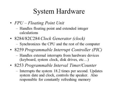 System Hardware FPU – Floating Point Unit –Handles floating point and extended integer calculations 8284/82C284 Clock Generator (clock) –Synchronizes the.