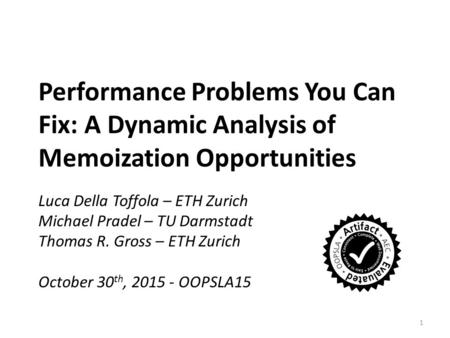 Performance Problems You Can Fix: A Dynamic Analysis of Memoization Opportunities Luca Della Toffola – ETH Zurich Michael Pradel – TU Darmstadt Thomas.