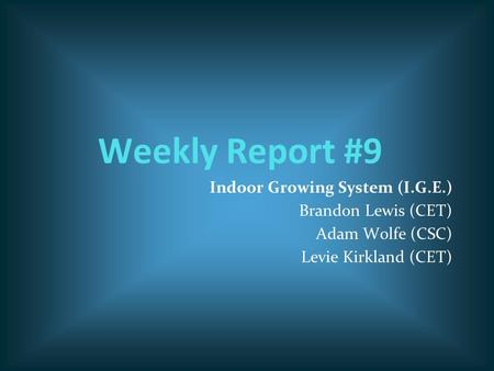 Weekly Report #9 Indoor Growing System (I.G.E.) Brandon Lewis (CET) Adam Wolfe (CSC) Levie Kirkland (CET)