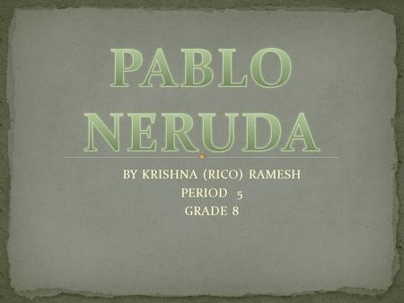 BY KRISHNA (RICO) RAMESH PERIOD 5 GRADE 8. This Is a picture of Pablo Neruda in his late 30s or 40s.
