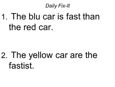 Daily Fix-It 1. The blu car is fast than the red car. 2. The yellow car are the fastist.