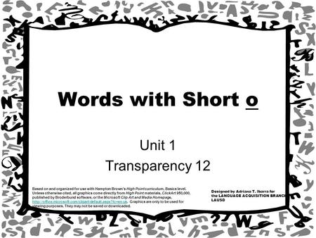 Words with Short o Unit 1 Transparency 12 Designed by Adriana T. Ibarra for the LANGUAGE ACQUISITION BRANCH LAUSD Based on and organized for use with Hampton.