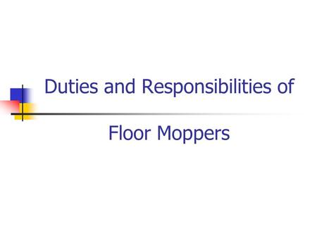 Duties and Responsibilities of Floor Moppers. Moppers are for SAFETY Assure that the playing surface is not slippery Maintain the normal flow of the match.