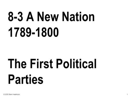 1© 2005 Sherri Heathcock 8-3 A New Nation 1789-1800 The First Political Parties.