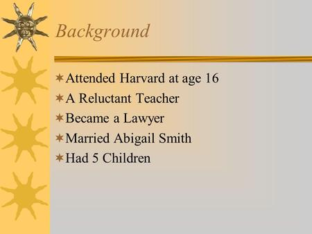 Background  Attended Harvard at age 16  A Reluctant Teacher  Became a Lawyer  Married Abigail Smith  Had 5 Children.