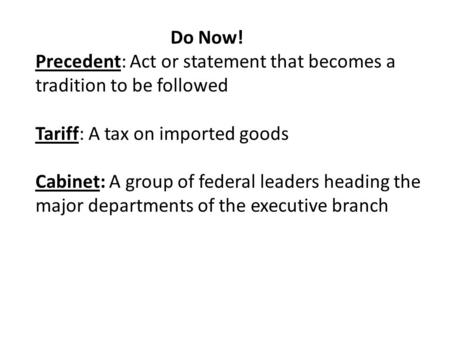Do Now! Precedent: Act or statement that becomes a tradition to be followed Tariff: A tax on imported goods Cabinet: A group of federal leaders heading.