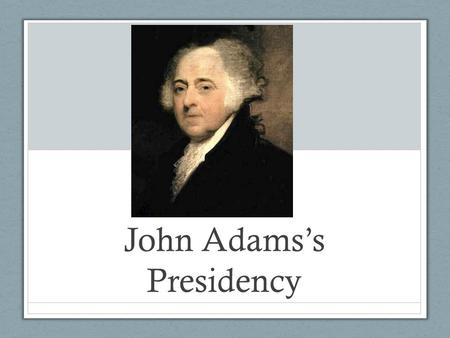 "John Adams's Presidency. The Election of 1796 and Political Parties Federalist Party Democratic – Republican Party Pages 212-213 in your textbook - ""The."
