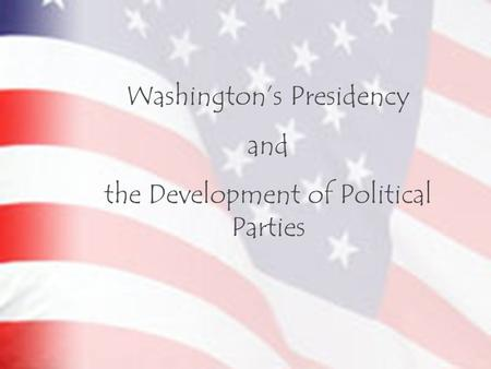 Washington's Presidency and the Development of Political Parties.