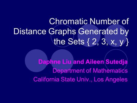 Chromatic Number of Distance Graphs Generated by the Sets { 2, 3, x, y } Daphne Liu and Aileen Sutedja Department of Mathematics California State Univ.,