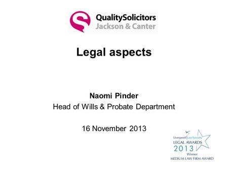 Legal aspects Naomi Pinder Head of Wills & Probate Department 16 November 2013.
