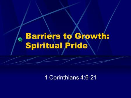 Barriers to Growth: Spiritual Pride 1 Corinthians 4:6-21.
