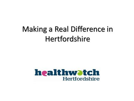 Making a Real Difference in Hertfordshire. Watchdog and consumer champion Independent Consumer champion for all Hertfordshire residents Watchdog for health,