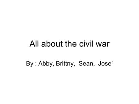 All about the civil war By : Abby, Brittny, Sean, Jose'