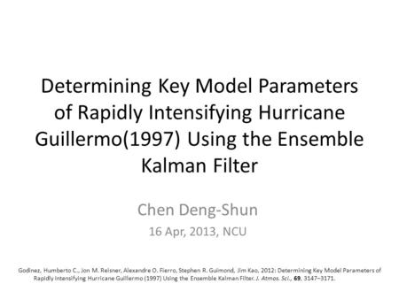 Determining Key Model Parameters of Rapidly Intensifying Hurricane Guillermo(1997) Using the Ensemble Kalman Filter Chen Deng-Shun 16 Apr, 2013, NCU Godinez,