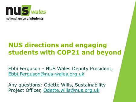 NUS directions and engaging students with COP21 and beyond Ebbi Ferguson - NUS Wales Deputy President,