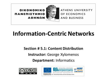 Information-Centric Networks Section # 5.1: Content Distribution Instructor: George Xylomenos Department: Informatics.
