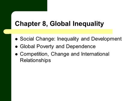 Chapter 8, Global Inequality Social Change: Inequality and Development Global Poverty and Dependence Competition, Change and International Relationships.