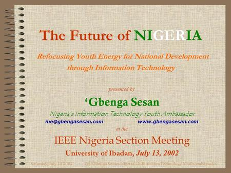 Saturday, July 13 2002(c) 'Gbenga Sesan: Nigeria's Information Technology Youth Ambassador The Future of NIGERIA Refocusing Youth Energy for National Development.