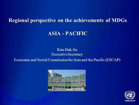 Regional perspective on the achievements of MDGs ASIA - PACIFIC Kim Hak-Su Executive Secretary Economic and Social Commission for Asia and the Pacific.