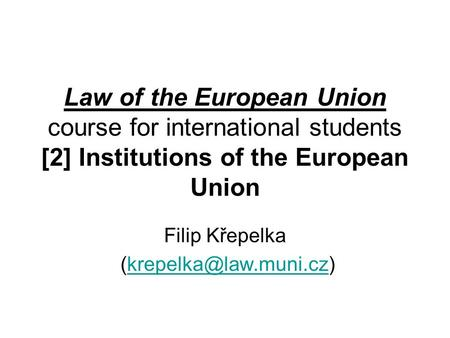Law of the European Union course for international students [2] Institutions of the European Union Filip Křepelka