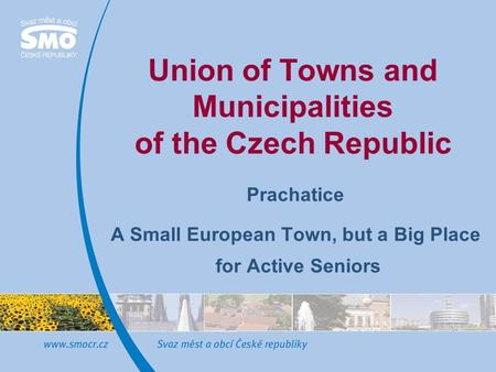 Union of Towns and Municipalities of the Czech Republic Prachatice A Small European Town, but a Big Place for Active Seniors.