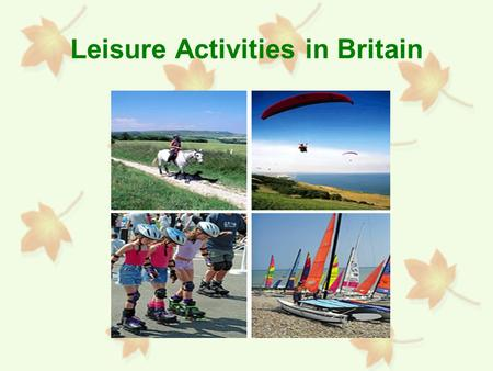 Leisure Activities in Britain. What is Leisure? Freely chosen activities that are pursued during non-working time.