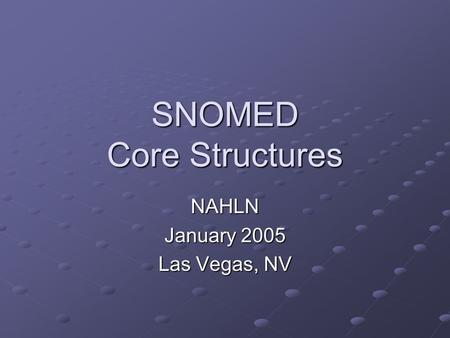 SNOMED Core Structures NAHLN January 2005 Las Vegas, NV.