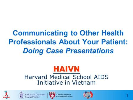 1 Communicating to Other Health Professionals About Your Patient: Doing Case Presentations HAIVN Harvard Medical School AIDS Initiative in Vietnam.