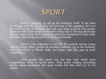 Sport is probably as old as the humanity itself. It has been developing with the developing and growing of the mankind. All over the world people of different.