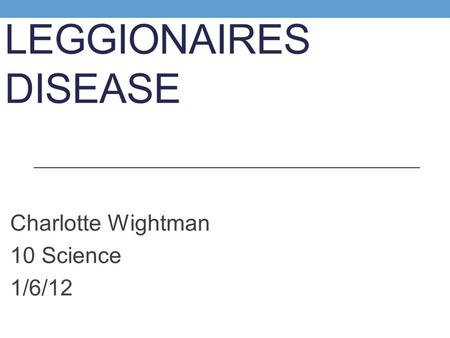 LEGGIONAIRES DISEASE Charlotte Wightman 10 Science 1/6/12.