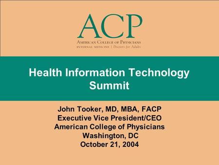 Health Information Technology Summit John Tooker, MD, MBA, FACP Executive Vice President/CEO American College of Physicians Washington, DC October 21,