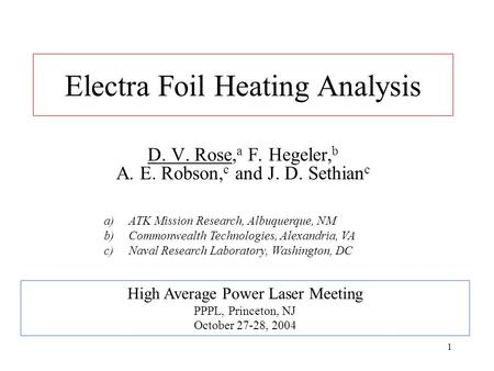 1 Electra Foil Heating Analysis D. V. Rose, a F. Hegeler, b A. E. Robson, c and J. D. Sethian c High Average Power Laser Meeting PPPL, Princeton, NJ October.