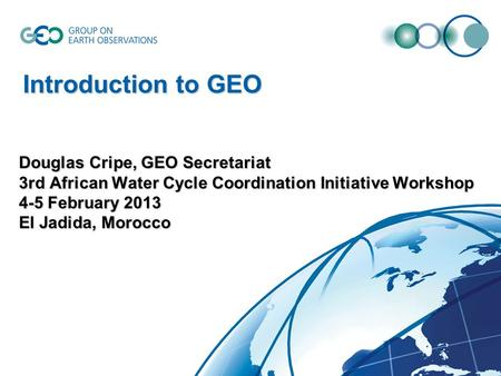 Douglas Cripe, GEO Secretariat 3rd African Water Cycle Coordination Initiative Workshop 4-5 February 2013 El Jadida, Morocco Introduction to GEO.