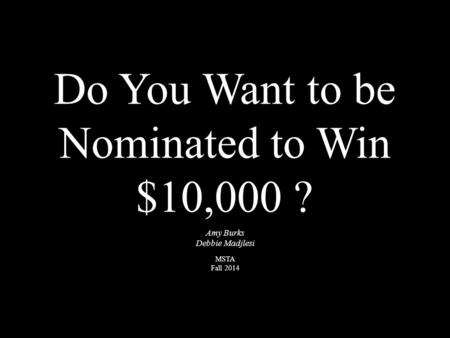 Do You Want to be Nominated to Win $10,000 ? Amy Burks Debbie Madjlesi MSTA Fall 2014.